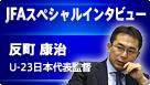 【JFAスペシャルインタビュー】反町 康治 U-23日本代表監督 北京オリンピック直前特別インタビュー