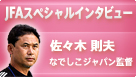 【JFAスペシャルインタビュー】佐々木則夫なでしこジャパン監督 北京オリンピック直前インタビュー